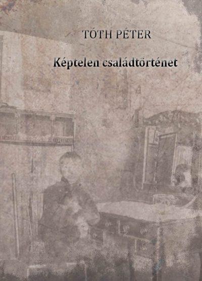 Tóth Péter: Képtelen családtörténet